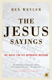 The Jesus Sayings: The Quest for His Authentic Message - The Quest for His Authentic Message ebook by Rex Weyler