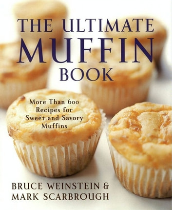 The Ultimate Muffin Book - More Than 600 Recipes for Sweet and Savory Muffins ebook by Bruce Weinstein,Mark Scarbrough