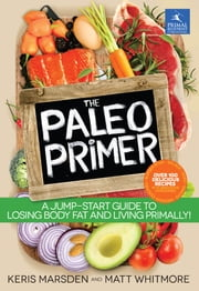 The Paleo Primer - A Jump-Start Guide to Losing Body Fat and Living Primally ebook by Marsden, Keris,Whitmore, Matt