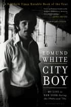 City Boy - My Life in New York During the 1960s and 70s ebook by Edmund White