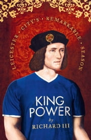 King Power: Leicester City's Remarkable Season ebook by Richard III