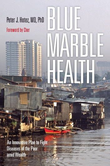 Blue Marble Health - An Innovative Plan to Fight Diseases of the Poor amid Wealth ebook by Peter J. Hotez