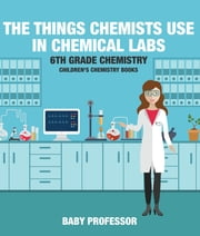 The Things Chemists Use in Chemical Labs 6th Grade Chemistry | Children's Chemistry Books ebook by Baby Professor