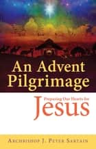 A lenten pilgrimage journeying with jesus ebook by archbishop j an advent pilgrimage preparing our hearts for jesus ebook by archbishop j peter sartain fandeluxe Epub