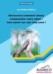 Découvrez comment mieux comprendre votre chien : tout savoir sur ses cinq sens ! ebook by Kobo.Web.Store.Products.Fields.ContributorFieldViewModel