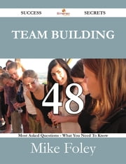 Team Building 48 Success Secrets - 48 Most Asked Questions On Team Building - What You Need To Know ebook by Mike Foley