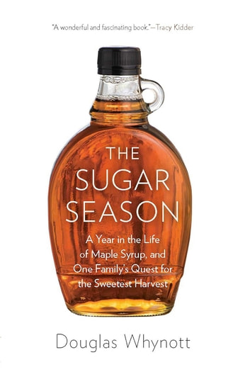 The Sugar Season - A Year in the Life of Maple Syrup, and One Family's Quest for the Sweetest Harvest ebook by Douglas Whynott