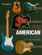 History of the American Guitar - 1833 to the Present Day ebook by Tony Bacon