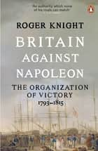 Britain Against Napoleon - The Organization of Victory, 1793-1815 ebook by Roger Knight