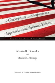 A Conservative and Compassionate Approach to Immigration Reform - Perspectives from a Former US Attorney General ebook by Alberto R. Gonzales,David N. Strange,Gordon Morris Bakken