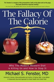 The Fallacy of The Calorie - Why The Modern Western Diet is Killing Us and How to Stop It ebook by Dr. Michael S. Fenster, FACC, FSCAI, PEMBA