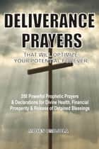 Deliverance Prayers That Will Optimize Your Potential Forever: 350 Powerful Prophetic Prayers & Declarations for Divine Heath, Financial Prosperity & Release of Detained Blessings ebook by Moses Omojola