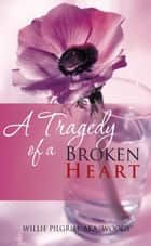 "A Tragedy of a Broken Heart ebook by Willie Pilgrim, aka ""Woody"""