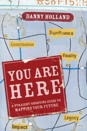 You Are Here - A Straight-Shooting Guide to Mapping Your Future ebook by Danny Holland