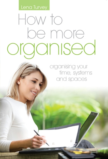 How to be more organised - Organising your time, systems & spaces ebook by Lena Turvey
