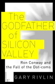 The Godfather of Silicon Valley - Ron Conway and the Fall of the Dot-coms ebook by Gary Rivlin