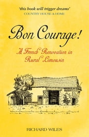 Bon Courage! - A French Renovation in Rural Limousin ebook by Richard Wiles