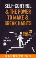 Self-Control & The Power To Make & Break Habits eBook by Randy Young