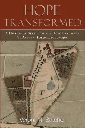 Hope Transformed: A Historical Sketch of the Hope Landscape, St. Andrew, Jamaica, 1660-1960 ebook by Veront M. Satchell