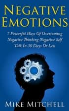NEGATIVE SELF-TALK: 7 POWERFUL WAYS OF OVERCOMING NEGATIVE EMOTIONS IN 30 DAYS OR LESS ebook by Mike Mitchell