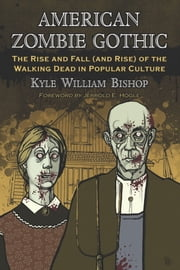 American Zombie Gothic - The Rise and Fall (and Rise) of the Walking Dead in Popular Culture ebook by Kyle William Bishop