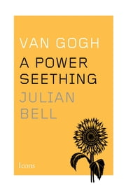 Van Gogh - A Power Seething ebook by Julian Bell