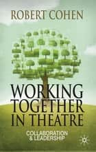 Working Together in Theatre - Collaboration and Leadership ebook by Professor Robert Cohen