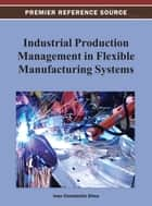 Industrial Production Management in Flexible Manufacturing Systems ebook by Ioan Constantin Dima