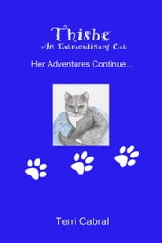 Thisbe An Extraordinary Cat Her Adventures Continue... ebook by Terri Cabral
