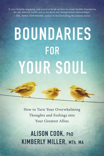 Boundaries for Your Soul - How to Turn Your Overwhelming Thoughts and Feelings into Your Greatest Allies ebook by Kimberly Miller, MTh, LMFT,Alison Cook, PhD