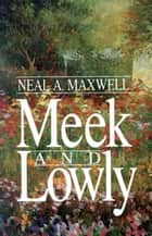 Meek and Lowly ebook by Neal A. Maxwell