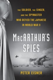 MacArthur's Spies - The Soldier, the Singer, and the Spymaster Who Defied the Japanese in World War II ebook by Peter Eisner