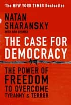 The Case For Democracy - The Power of Freedom to Overcome Tyranny and Terror ebook by Natan Sharansky, Ron Dermer