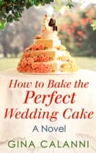 How To Bake The Perfect Wedding Cake (Home for the Holidays, Book 4) ebook by Gina Calanni