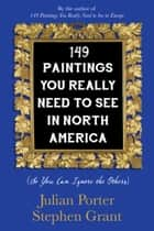 149 Paintings You Really Need to See in North America - (So You Can Ignore the Others) ebook by Julian Porter, Stephen Grant