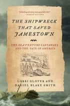 The Shipwreck That Saved Jamestown - The Sea Venture Castaways and the Fate of America ebook by Lorri Glover, Daniel Blake Smith