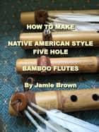How to Make Native American Style Five Hole Bamboo Flutes. eBook by Jamie Brown