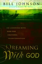 Dreaming With God: Co-laboring With God for Cultural Transformation ebook by Bill Johnson