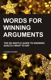Words For Winning Arguments: The No Waffle Guide to Knowing Exactly What To Say ebook by Louise Palmer
