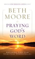 Praying God's Word: Breaking Free from Spiritual Strongholds ebook by Beth Moore