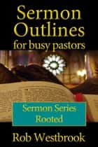 Sermon Outlines for Busy Pastors: Rooted Sermon Series ebook by Rob Westbrook