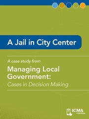A Jail in City Center: Cases in Decision Making ebook by Bill  R.  Adams, Glen   W. Sparrow, Ronald  L.  Ballard