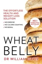 Wheat Belly: Lose the Wheat, Lose the Weight and Find Your Path Back to Health eBook by William Davis, MD