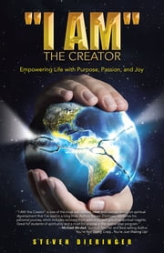 """I Am"" The Creator - Empowering Life with Purpose, Passion, and Joy ebook by Steven Dieringer"