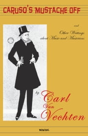 Caruso's Mustache Off: and Other Writings about Music and Musicians ebook by Carl Van Vechten
