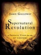 Supernatural Revolution: a Prophetic Vision for the 21st Century ebook by Jamie Galloway
