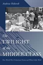 The Twilight of the Middle Class - Post-World War II American Fiction and White-Collar Work ebook by Andrew Hoberek