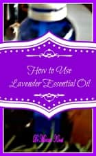 How to Use Lavender Essential Oil ebook by Miriam Kinai