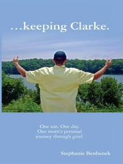...keeping Clarke. One son. One day. One mom's personal journey through grief. ebook by Benbenek, Stephanie R.