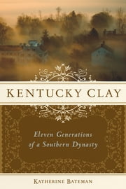 Kentucky Clay - Eleven Generations of a Southern Dynasty ebook by Katherine R. Bateman